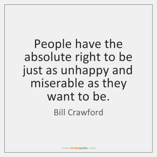 People have the absolute right to be just as unhappy and miserable ...