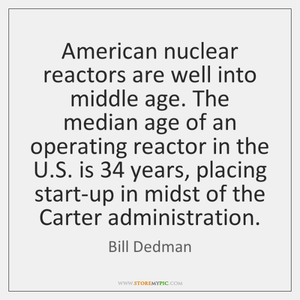 American nuclear reactors are well into middle age. The median age of ...