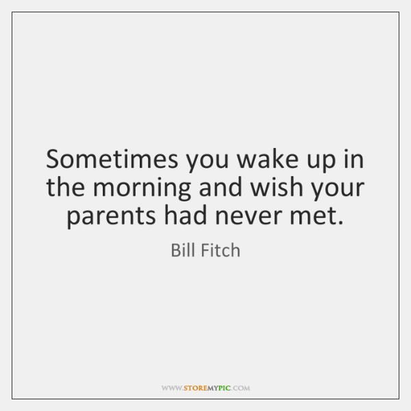Sometimes you wake up in the morning and wish your parents had ...