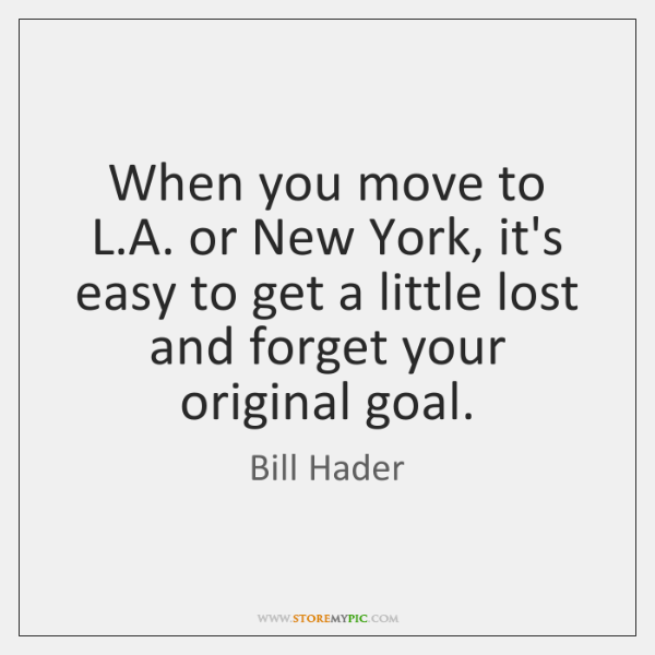 When you move to L.A. or New York, it's easy to ...