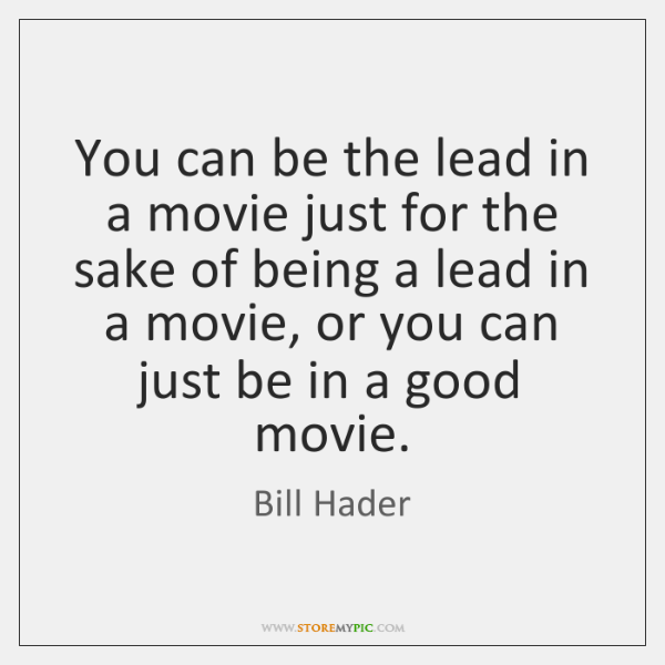 You can be the lead in a movie just for the sake ...