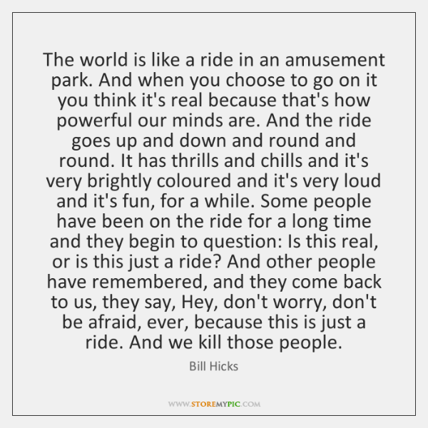 The world is like a ride in an amusement park. And when ...