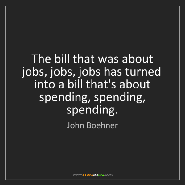 John Boehner: The bill that was about jobs, jobs, jobs has turned into...