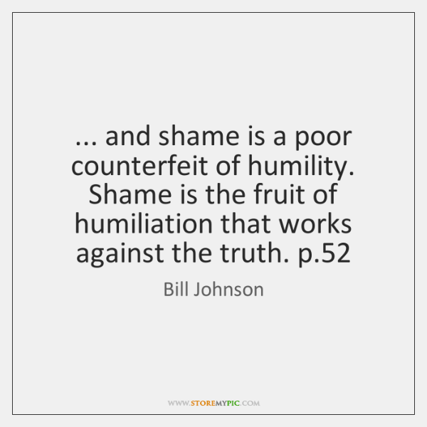 ... and shame is a poor counterfeit of humility. Shame is the fruit ...