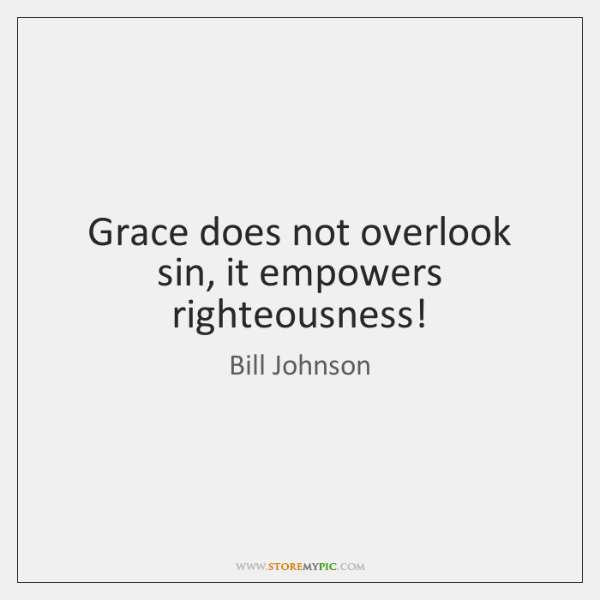 Grace does not overlook sin, it empowers righteousness!