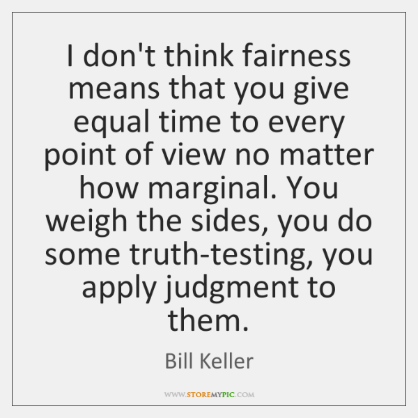 I don't think fairness means that you give equal time to every ...