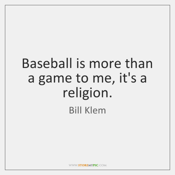 Baseball is more than a game to me, it's a religion.