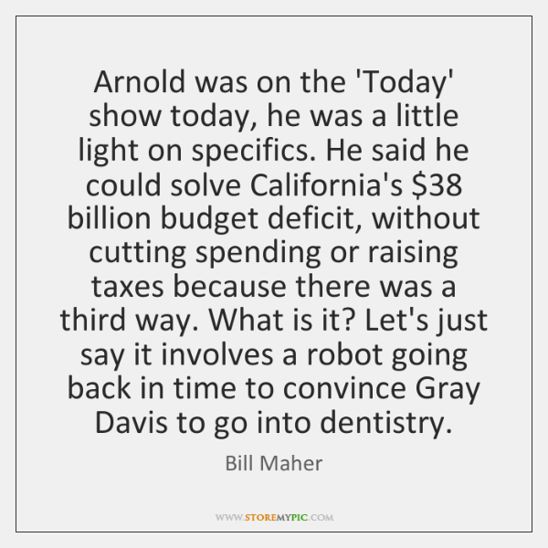 Arnold was on the 'Today' show today, he was a little light ...