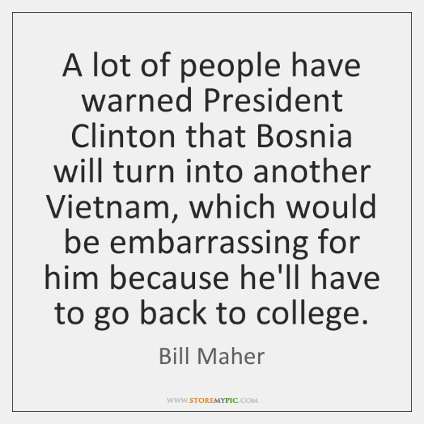 A lot of people have warned President Clinton that Bosnia will turn ...