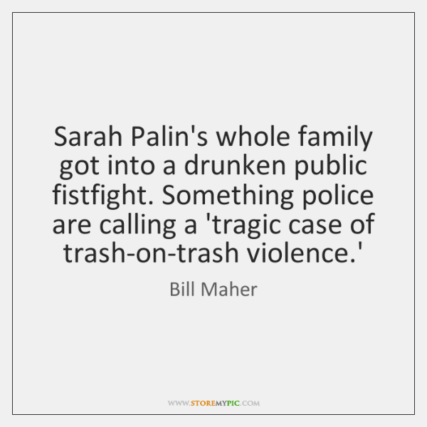 Sarah Palin's whole family got into a drunken public fistfight. Something police ...
