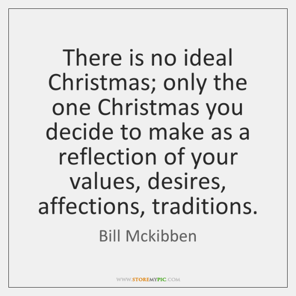 There is no ideal Christmas; only the one Christmas you decide to ...