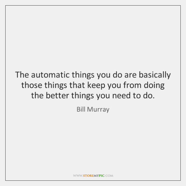 The automatic things you do are basically those things that keep you ...