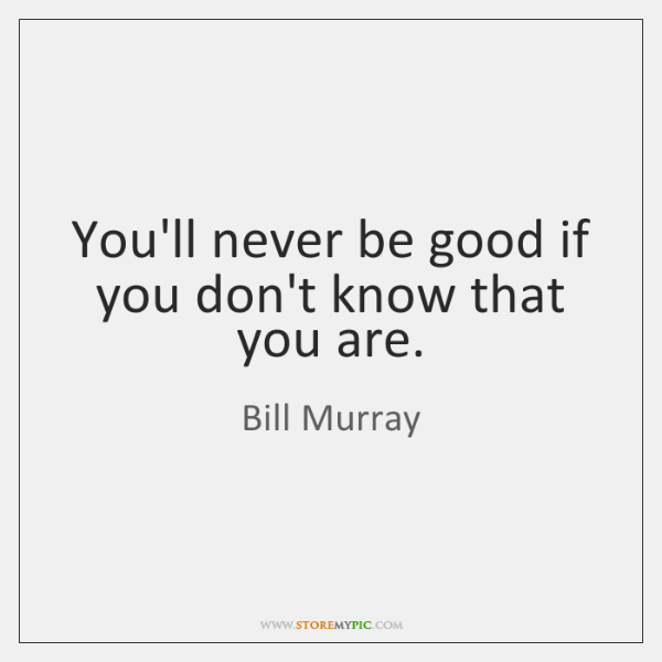 You'll never be good if you don't know that you are.