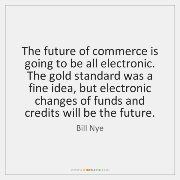 The future of commerce is going to be all electronic. The gold ...