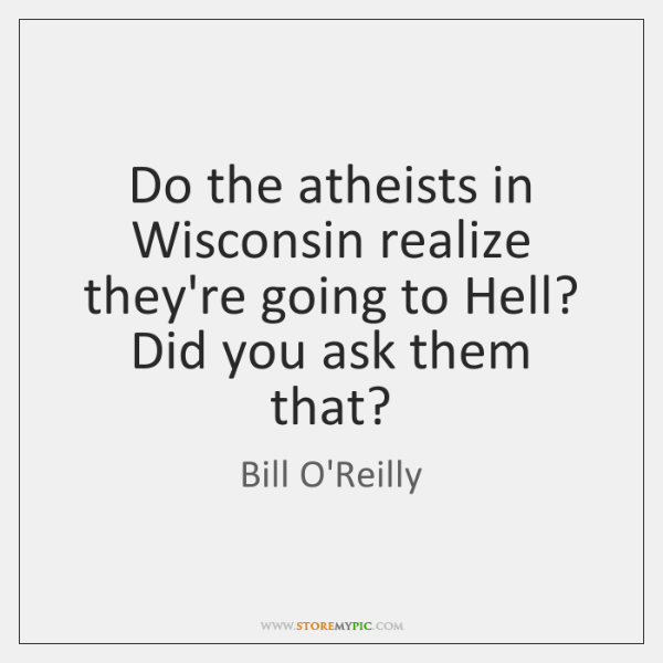 Do the atheists in Wisconsin realize they're going to Hell? Did you ...