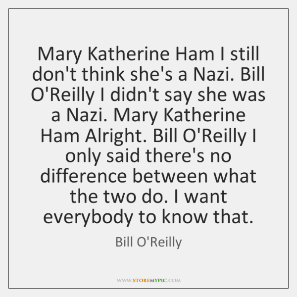 Mary Katherine Ham I still don't think she's a Nazi. Bill O'Reilly ...
