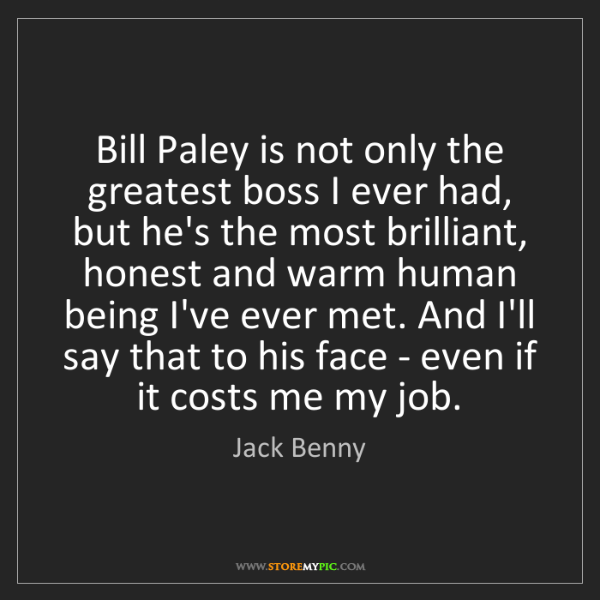 Jack Benny: Bill Paley is not only the greatest boss I ever had,...