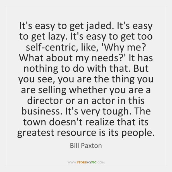 It's easy to get jaded. It's easy to get lazy. It's easy ...