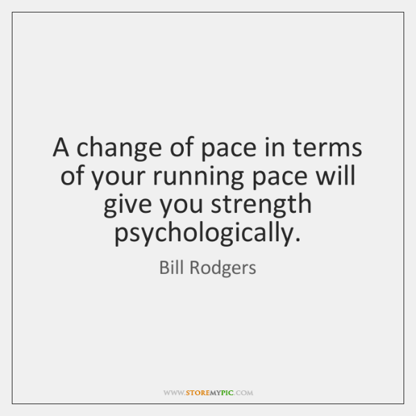 A change of pace in terms of your running pace will give ...