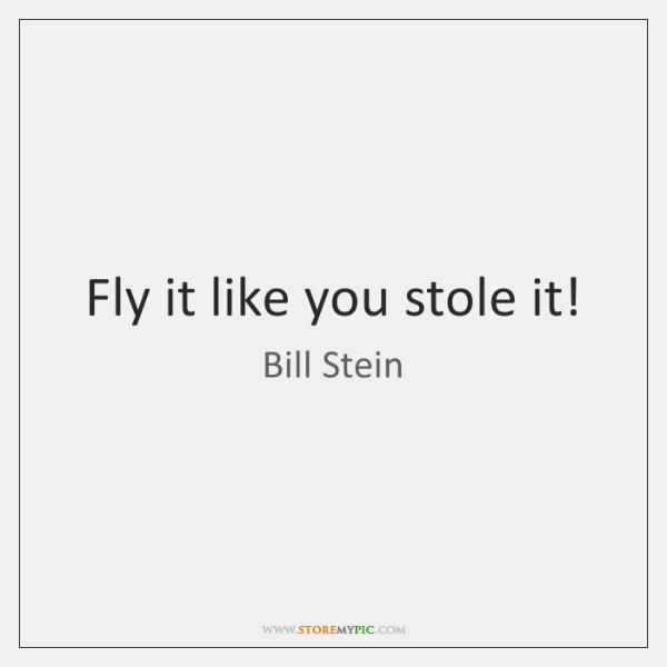 Fly it like you stole it!