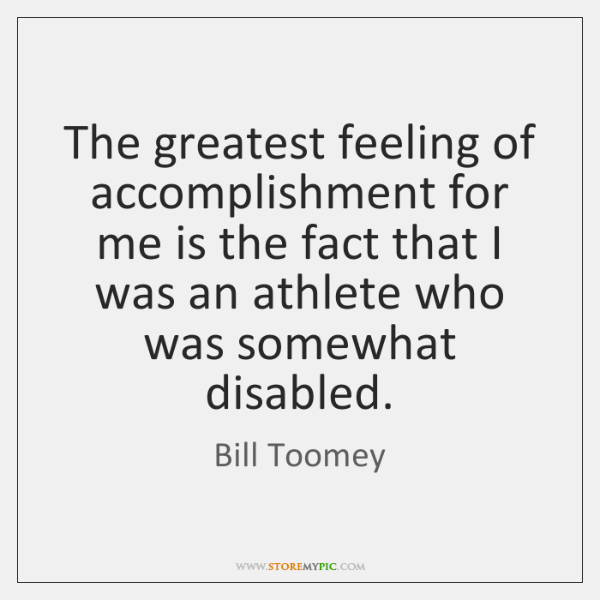 The greatest feeling of accomplishment for me is the fact that I ...