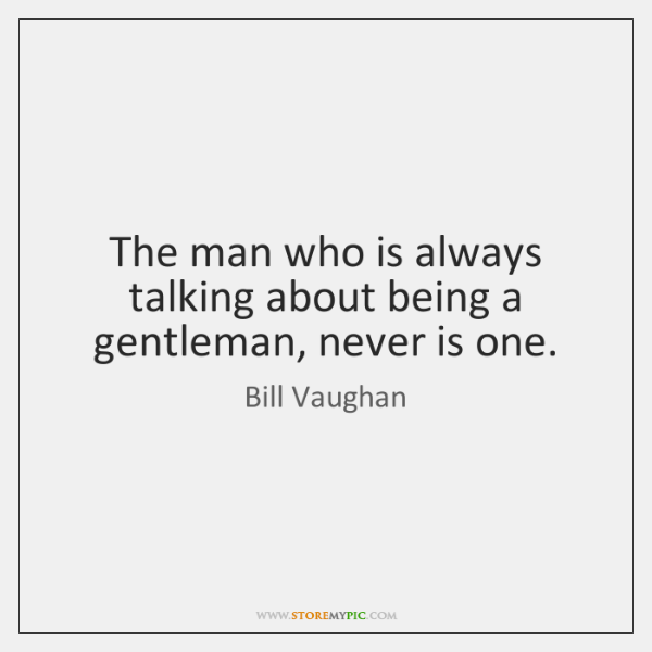 The man who is always talking about being a gentleman, never is ...