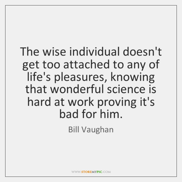The wise individual doesn't get too attached to any of life's pleasures, ...