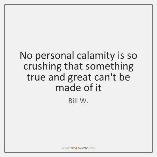 No personal calamity is so crushing that something true and great can't ...