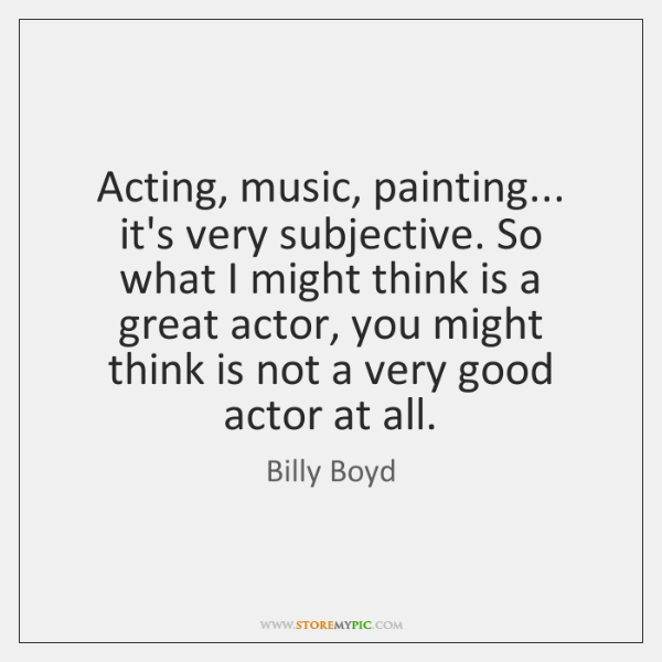 Acting, music, painting... it's very subjective. So what I might think is ...
