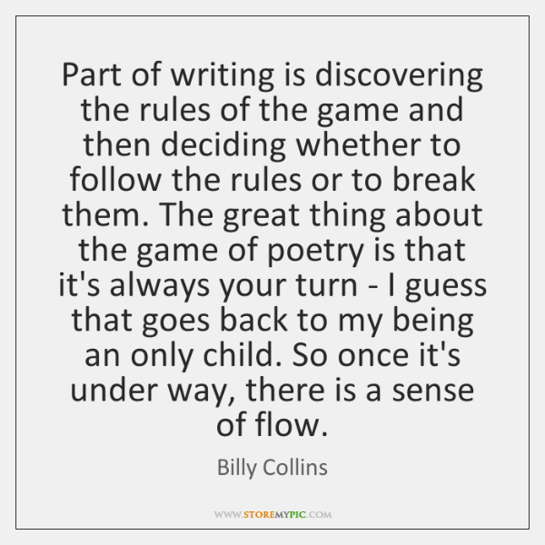 Part of writing is discovering the rules of the game and then ...