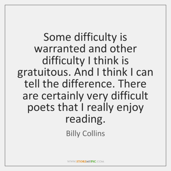 Some difficulty is warranted and other difficulty I think is gratuitous. And ...