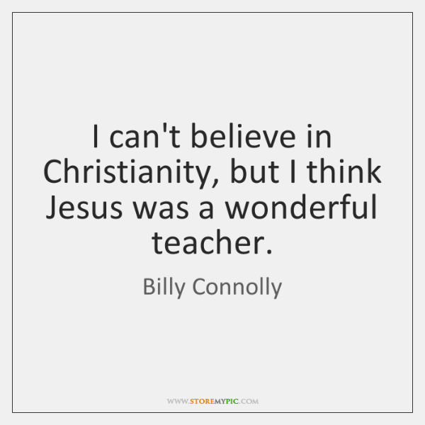 I can't believe in Christianity, but I think Jesus was a wonderful ...