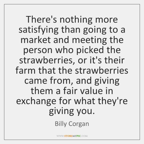 There's nothing more satisfying than going to a market and meeting the ...