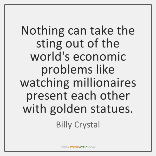 Nothing can take the sting out of the world's economic problems like ...