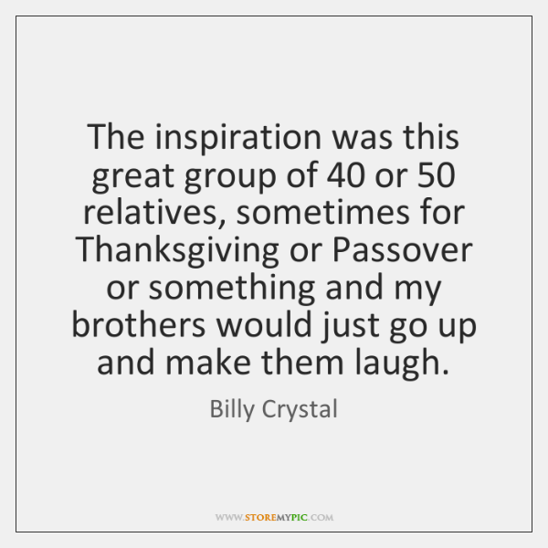 The inspiration was this great group of 40 or 50 relatives, sometimes for Thanksgiving ...