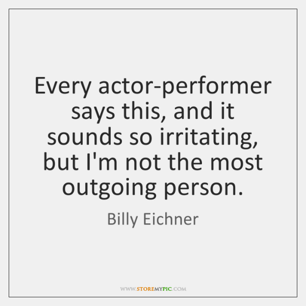 Every actor-performer says this, and it sounds so irritating, but I'm not ...