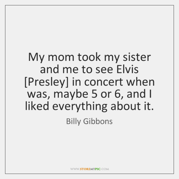 My mom took my sister and me to see Elvis [Presley] in ...