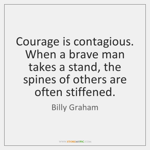 Courage is contagious. When a brave man takes a stand, the spines ...