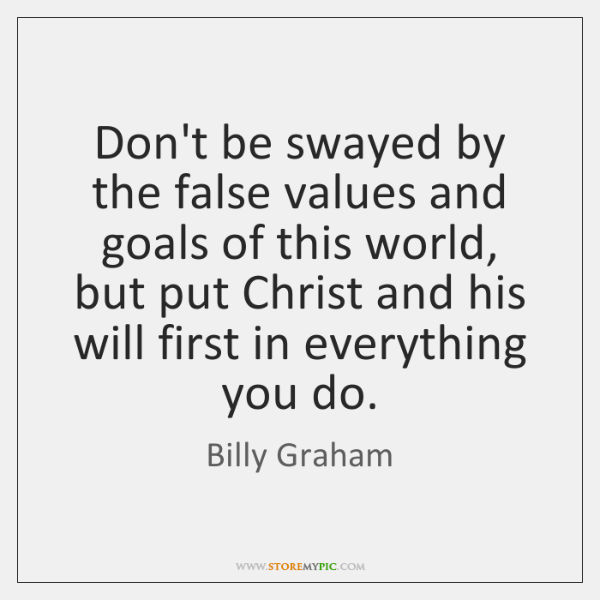Don't be swayed by the false values and goals of this world, ...