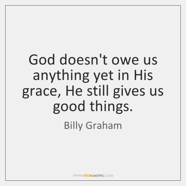 God doesn't owe us anything yet in His grace, He still gives ...