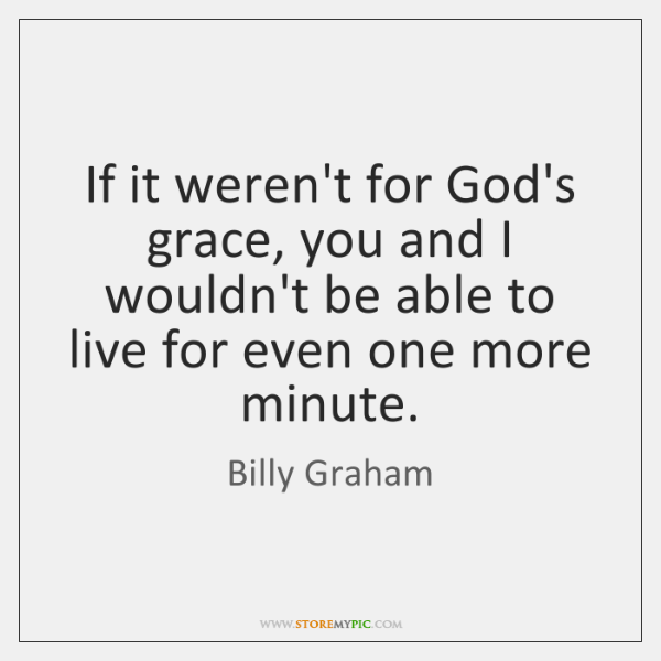 If it weren't for God's grace, you and I wouldn't be able ...