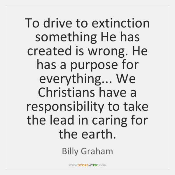 To drive to extinction something He has created is wrong. He has ...