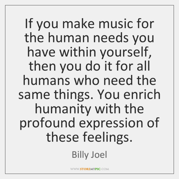 If you make music for the human needs you have within yourself, ...
