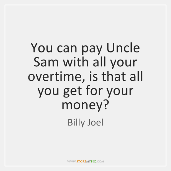 You can pay Uncle Sam with all your overtime, is that all ...