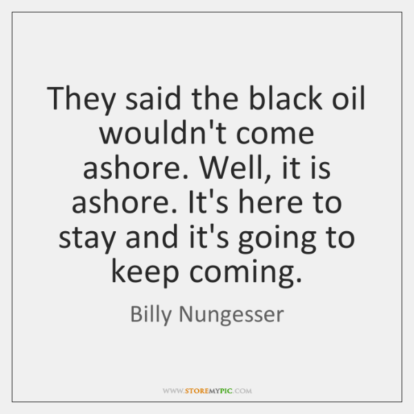 They said the black oil wouldn't come ashore. Well, it is ashore. ...