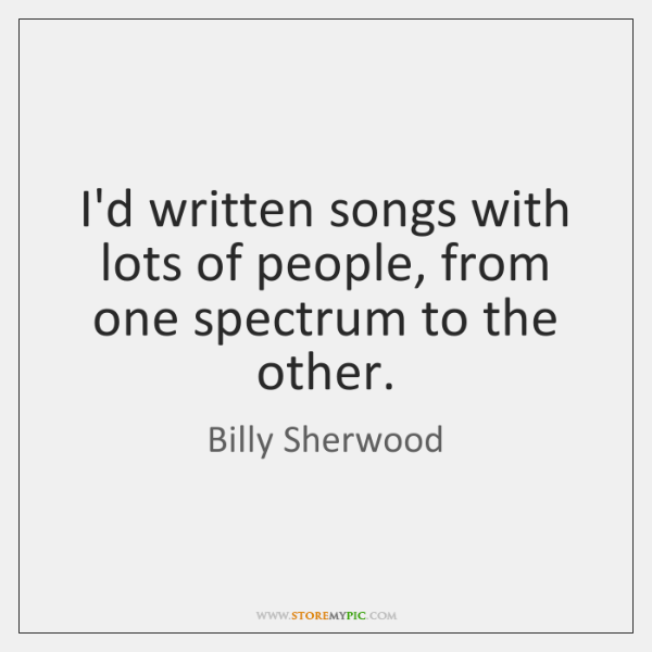 I'd written songs with lots of people, from one spectrum to the ...