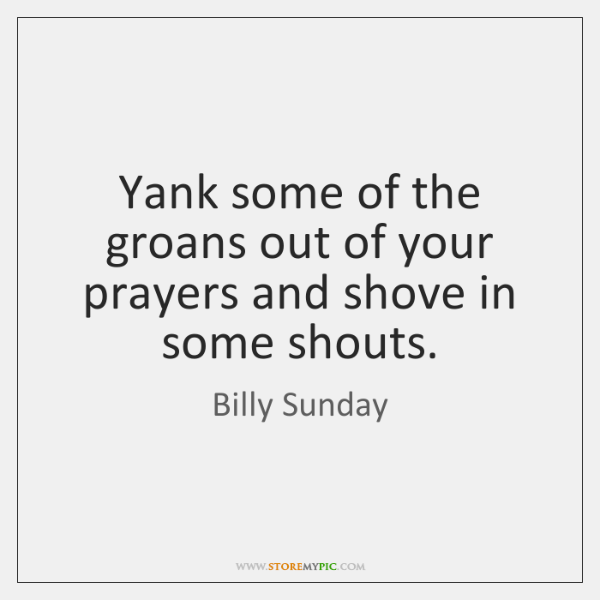 Yank some of the groans out of your prayers and shove in ...