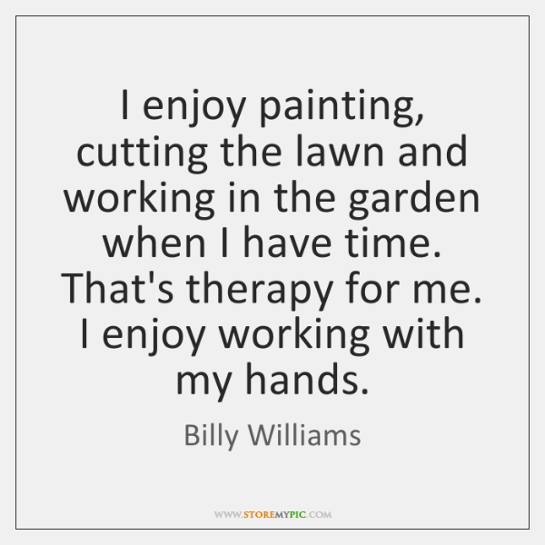 I enjoy painting, cutting the lawn and working in the garden when ...