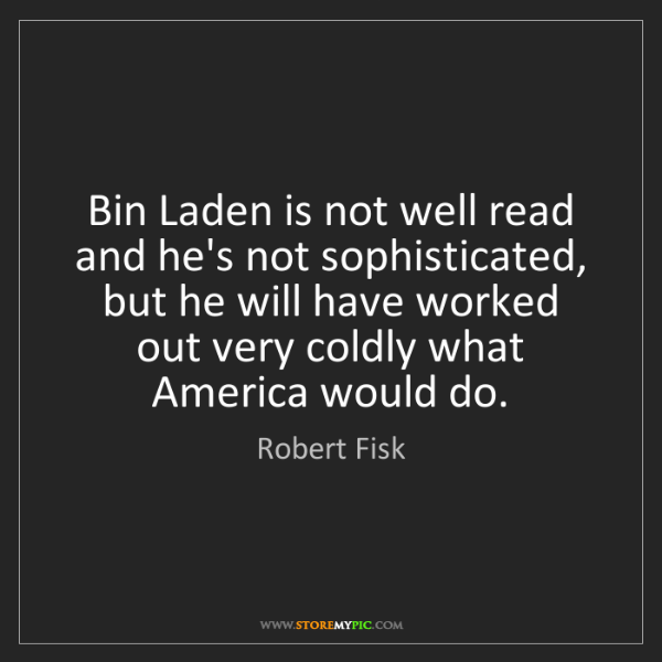 Robert Fisk: Bin Laden is not well read and he's not sophisticated,...