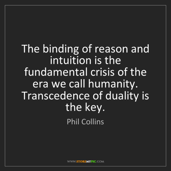 Phil Collins: The binding of reason and intuition is the fundamental...